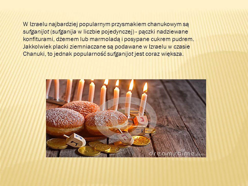W Izraelu najbardziej popularnym przysmakiem chanukowym są sufganijot (sufganija w liczbie pojedynczej) - pączki nadziewane konfiturami, dżemem lub marmoladą i posypane cukrem pudrem.