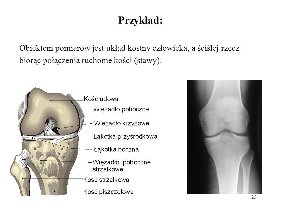 Przykład: Obiektem pomiarów jest układ kostny człowieka, a ściślej rzecz biorąc połączenia ruchome kości (stawy).