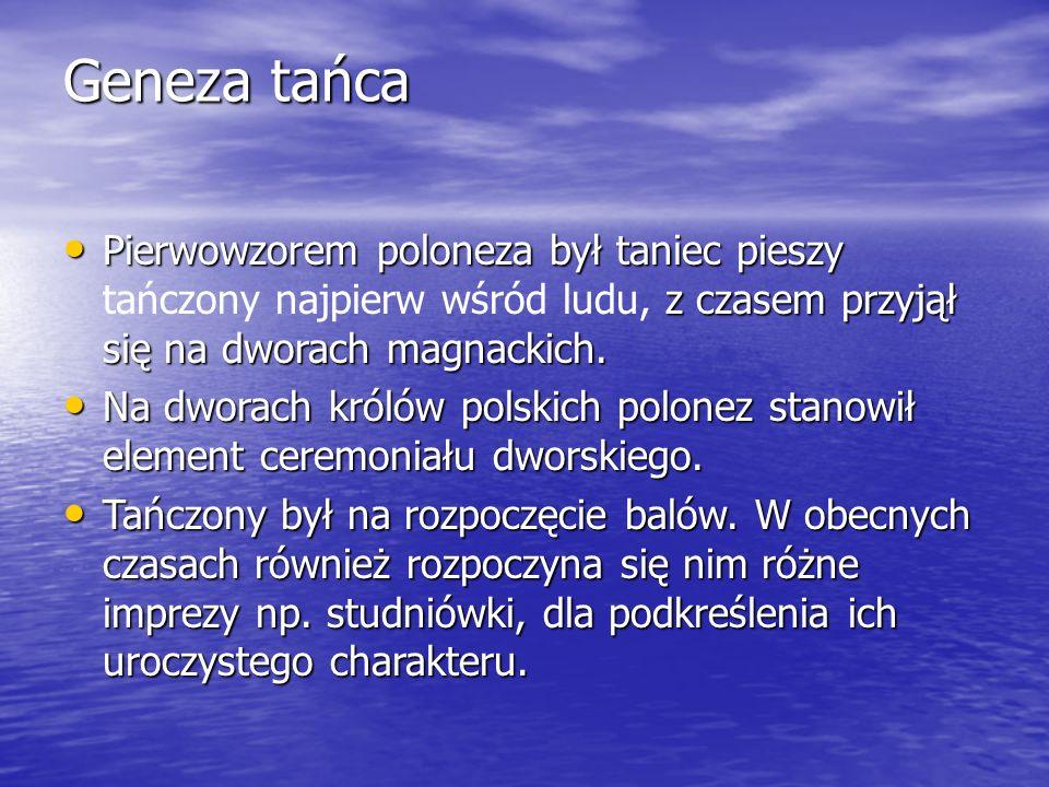 Geneza tańca Pierwowzorem poloneza był taniec pieszy tańczony najpierw wśród ludu, z czasem przyjął się na dworach magnackich.