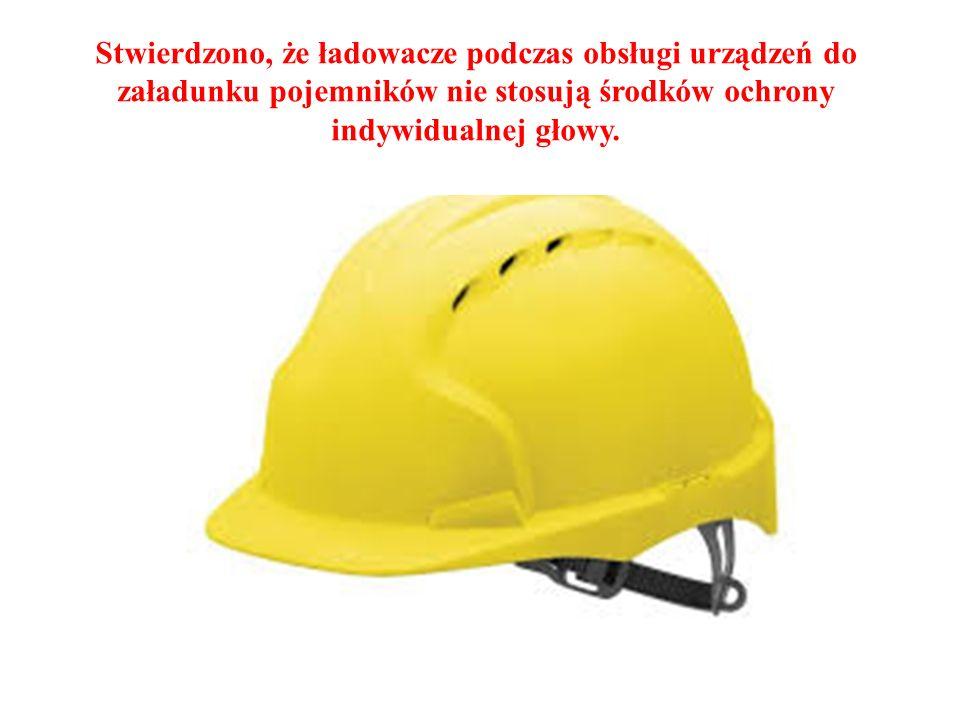 Stwierdzono, że ładowacze podczas obsługi urządzeń do załadunku pojemników nie stosują środków ochrony indywidualnej głowy.
