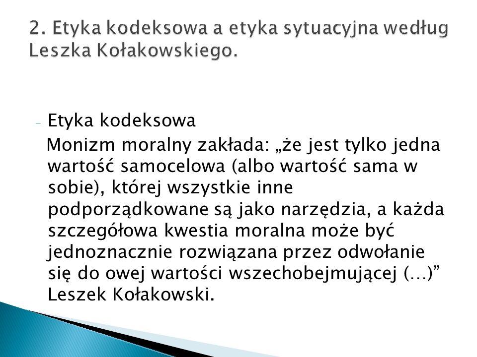 2. Etyka kodeksowa a etyka sytuacyjna według Leszka Kołakowskiego.