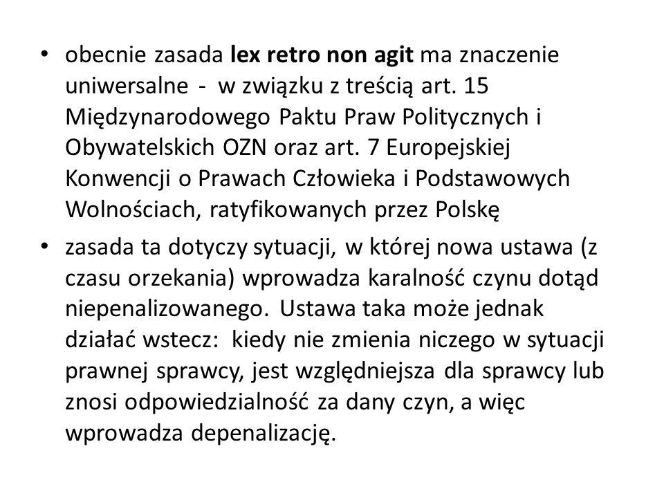 obecnie zasada lex retro non agit ma znaczenie uniwersalne - w związku z treścią art. 15 Międzynarodowego Paktu Praw Politycznych i Obywatelskich OZN oraz art. 7 Europejskiej Konwencji o Prawach Człowieka i Podstawowych Wolnościach, ratyfikowanych przez Polskę