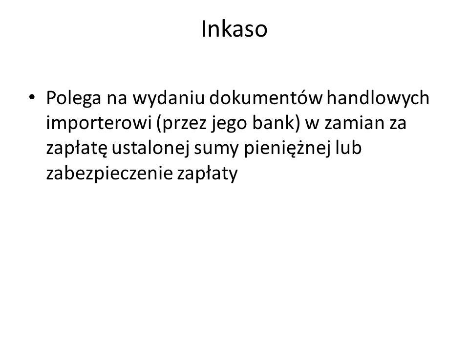 Inkaso Polega na wydaniu dokumentów handlowych importerowi (przez jego bank) w zamian za zapłatę ustalonej sumy pieniężnej lub zabezpieczenie zapłaty.