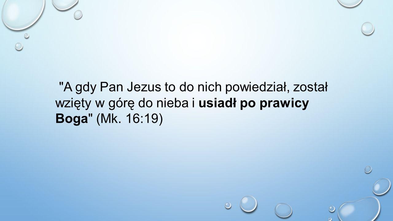 A gdy Pan Jezus to do nich powiedział, został wzięty w górę do nieba i usiadł po prawicy Boga (Mk. 16:19)