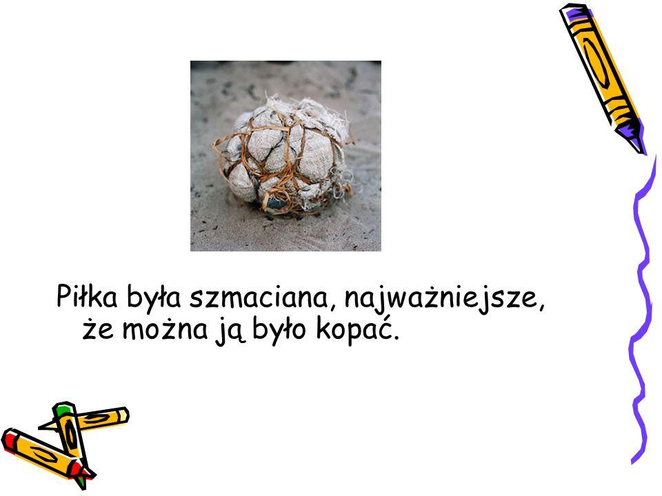 Piłka była szmaciana, najważniejsze, że można ją było kopać.