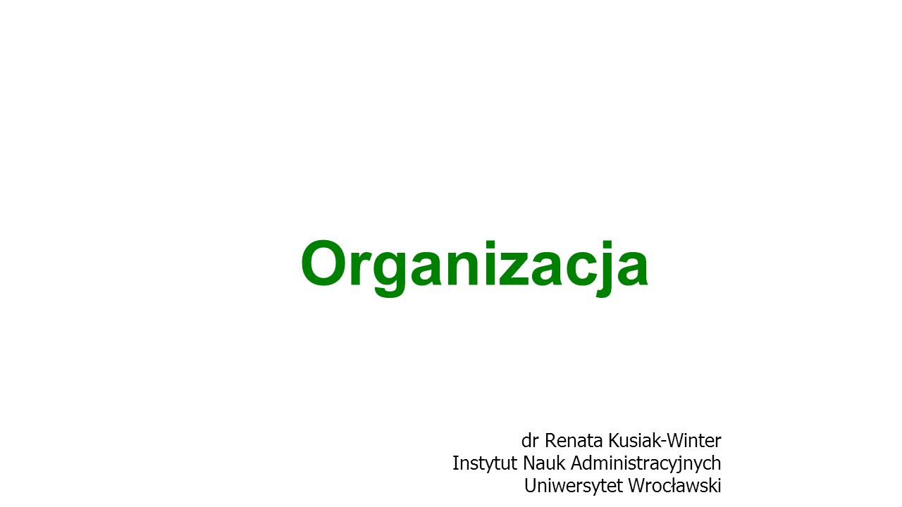 Organizacja dr Renata Kusiak-Winter Instytut Nauk Administracyjnych Uniwersytet Wrocławski