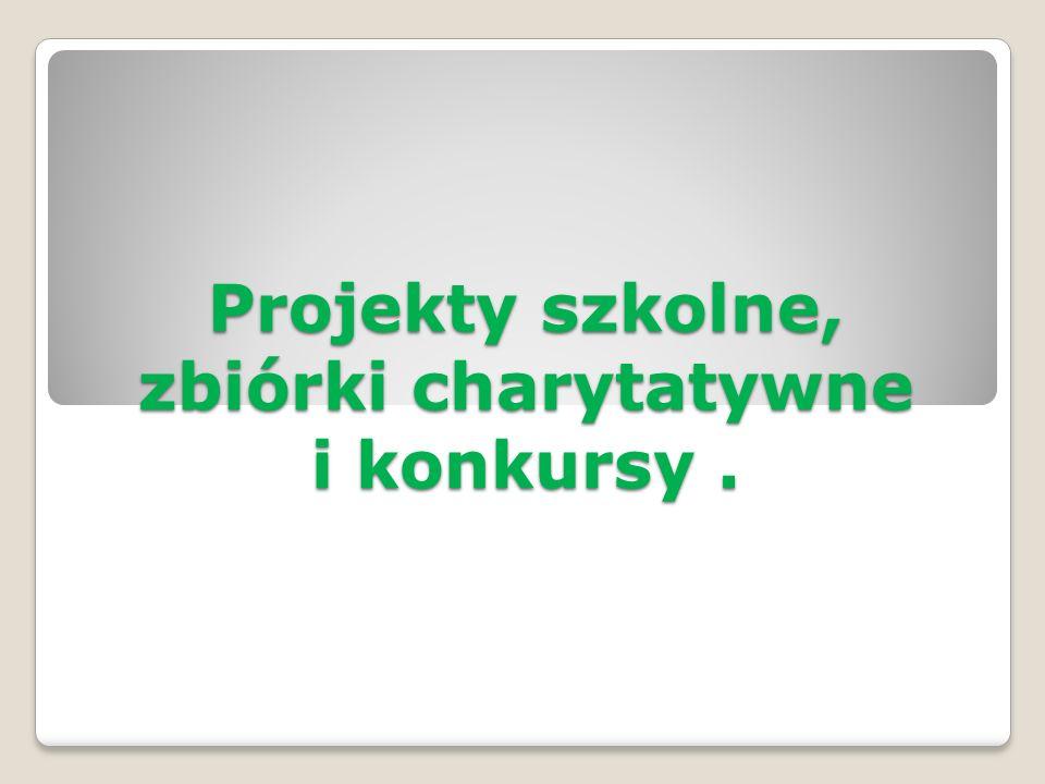 Projekty szkolne, zbiórki charytatywne i konkursy .