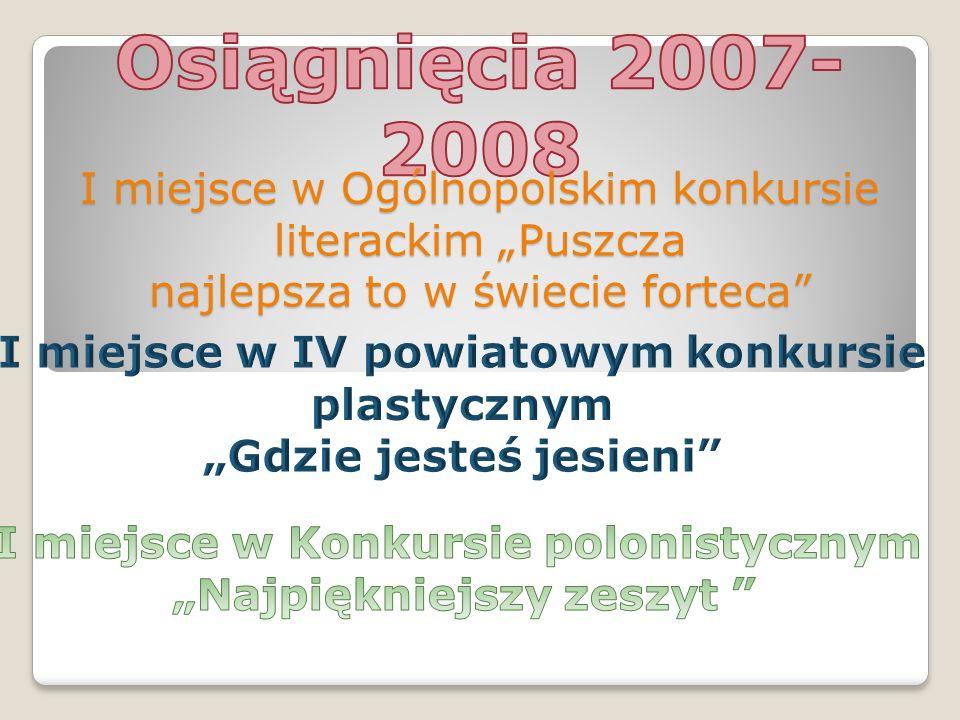 """Osiągnięcia 2007-2008 I miejsce w Ogólnopolskim konkursie literackim """"Puszcza. najlepsza to w świecie forteca"""