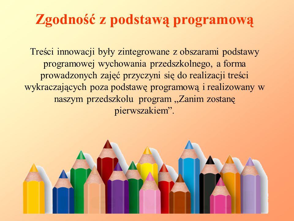 """Zgodność z podstawą programową Treści innowacji były zintegrowane z obszarami podstawy programowej wychowania przedszkolnego, a forma prowadzonych zajęć przyczyni się do realizacji treści wykraczających poza podstawę programową i realizowany w naszym przedszkolu program """"Zanim zostanę pierwszakiem ."""