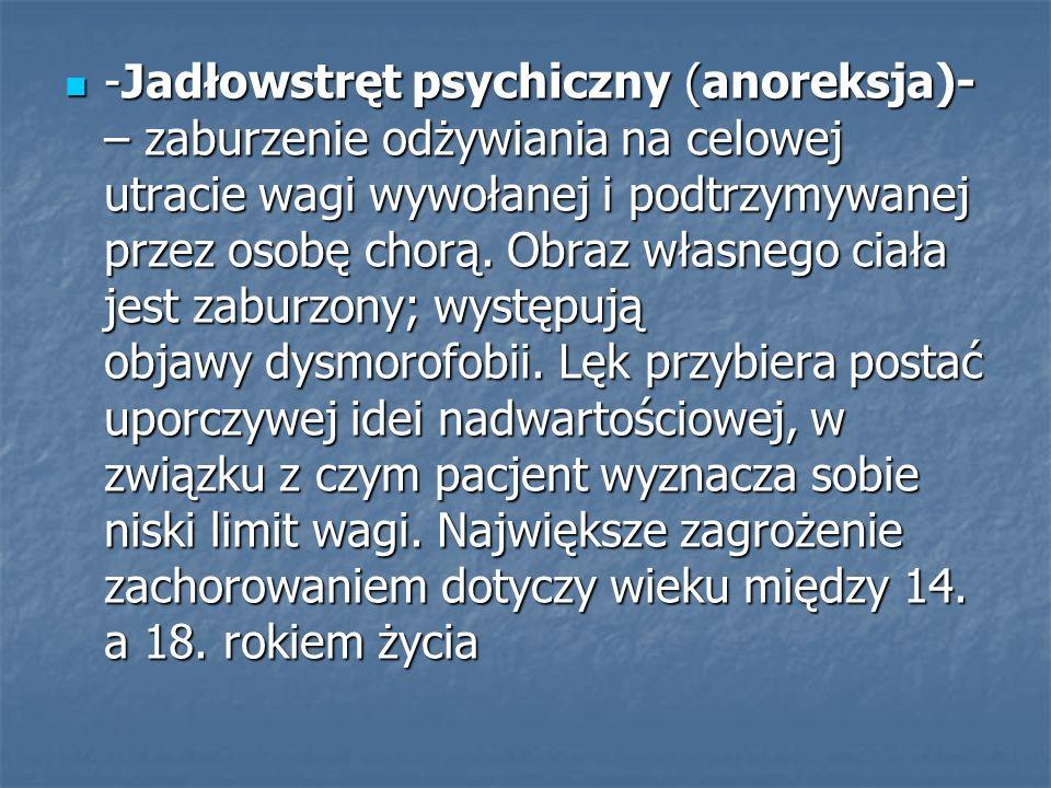 -Jadłowstręt psychiczny (anoreksja)-– zaburzenie odżywiania na celowej utracie wagi wywołanej i podtrzymywanej przez osobę chorą.
