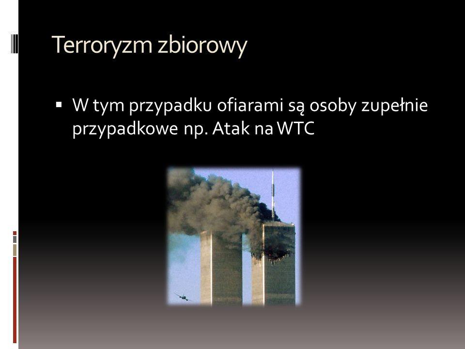 Terroryzm zbiorowy W tym przypadku ofiarami są osoby zupełnie przypadkowe np. Atak na WTC