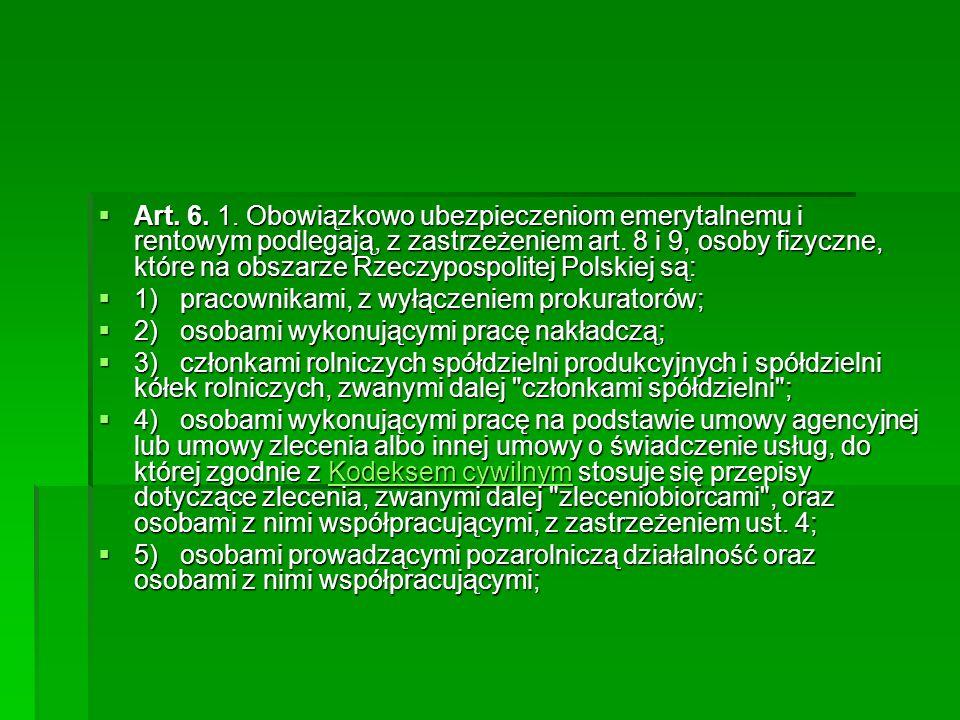 Art. 6. 1. Obowiązkowo ubezpieczeniom emerytalnemu i rentowym podlegają, z zastrzeżeniem art. 8 i 9, osoby fizyczne, które na obszarze Rzeczypospolitej Polskiej są: