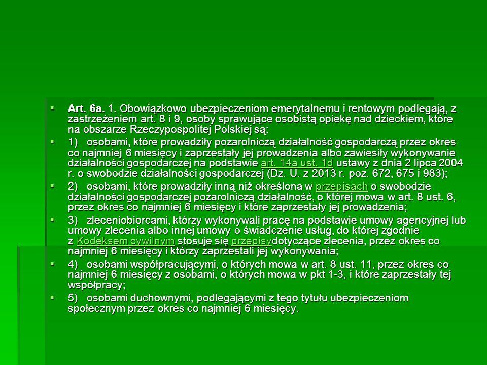 Art. 6a. 1. Obowiązkowo ubezpieczeniom emerytalnemu i rentowym podlegają, z zastrzeżeniem art. 8 i 9, osoby sprawujące osobistą opiekę nad dzieckiem, które na obszarze Rzeczypospolitej Polskiej są: