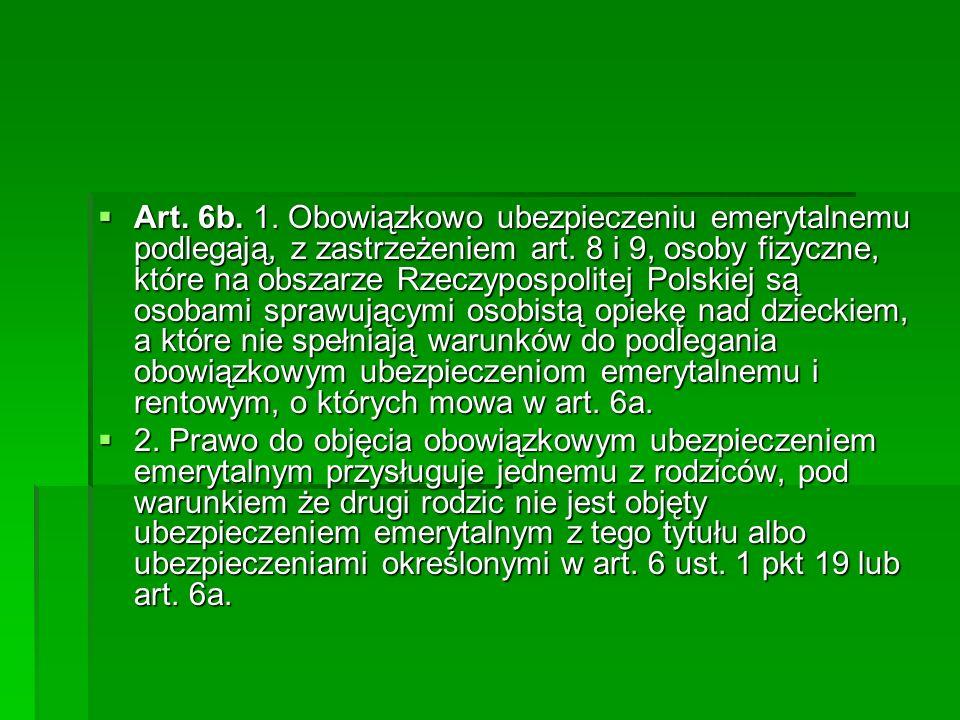 Art. 6b. 1. Obowiązkowo ubezpieczeniu emerytalnemu podlegają, z zastrzeżeniem art. 8 i 9, osoby fizyczne, które na obszarze Rzeczypospolitej Polskiej są osobami sprawującymi osobistą opiekę nad dzieckiem, a które nie spełniają warunków do podlegania obowiązkowym ubezpieczeniom emerytalnemu i rentowym, o których mowa w art. 6a.