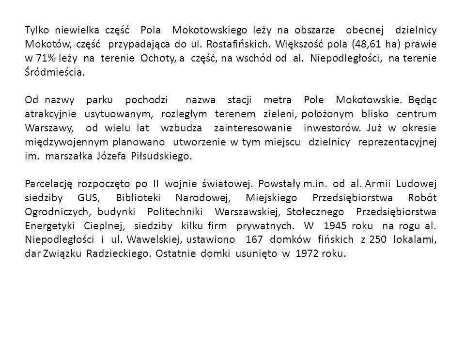 Tylko niewielka część Pola Mokotowskiego leży na obszarze obecnej dzielnicy Mokotów, część przypadająca do ul. Rostafińskich. Większość pola (48,61 ha) prawie w 71% leży na terenie Ochoty, a część, na wschód od al. Niepodległości, na terenie Śródmieścia.