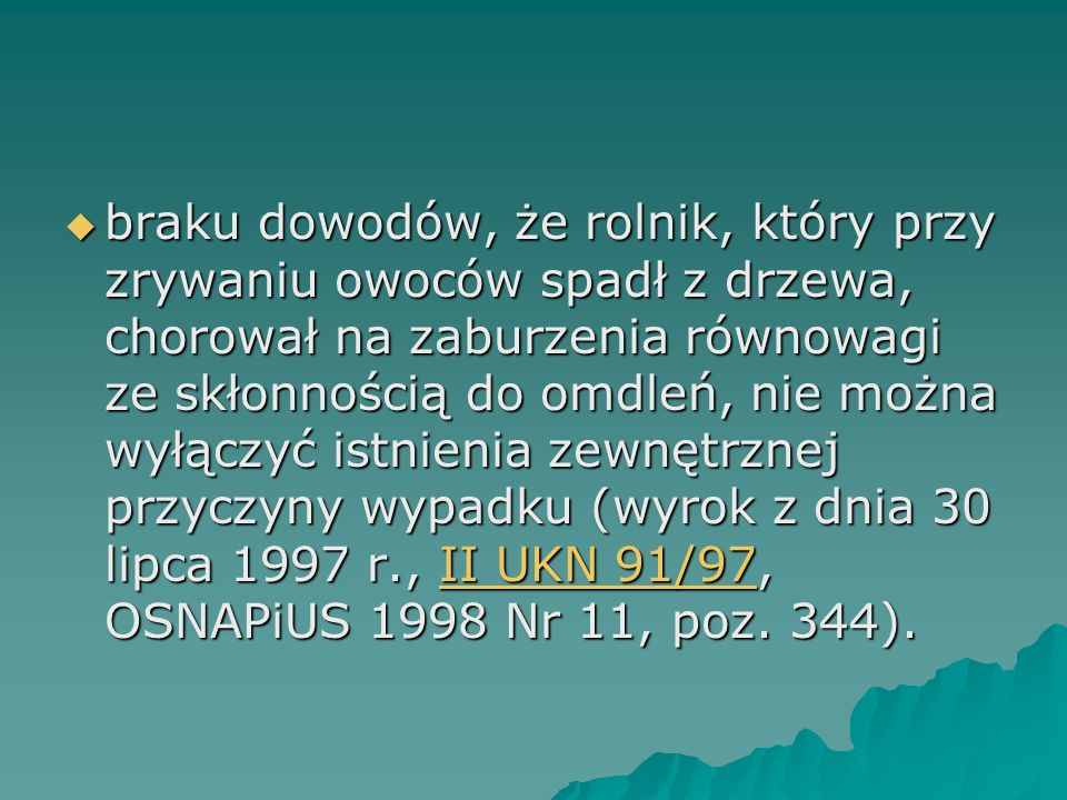 braku dowodów, że rolnik, który przy zrywaniu owoców spadł z drzewa, chorował na zaburzenia równowagi ze skłonnością do omdleń, nie można wyłączyć istnienia zewnętrznej przyczyny wypadku (wyrok z dnia 30 lipca 1997 r., II UKN 91/97, OSNAPiUS 1998 Nr 11, poz.