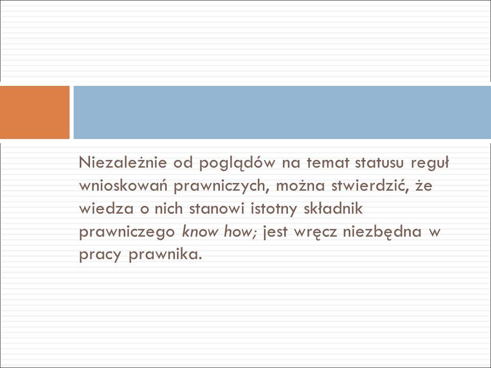Niezależnie od poglądów na temat statusu reguł wnioskowań prawniczych, można stwierdzić, że wiedza o nich stanowi istotny składnik prawniczego know how; jest wręcz niezbędna w pracy prawnika.