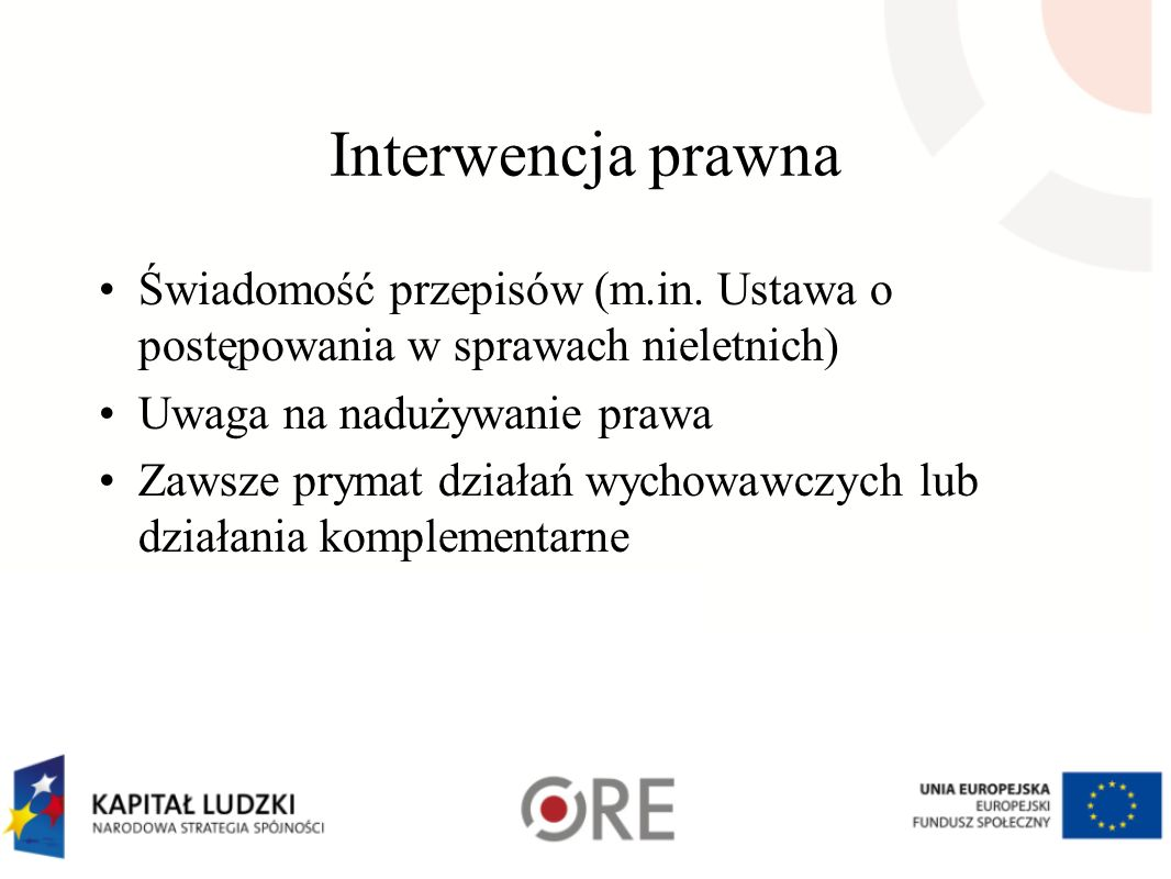 Interwencja prawna Świadomość przepisów (m.in. Ustawa o postępowania w sprawach nieletnich) Uwaga na nadużywanie prawa.