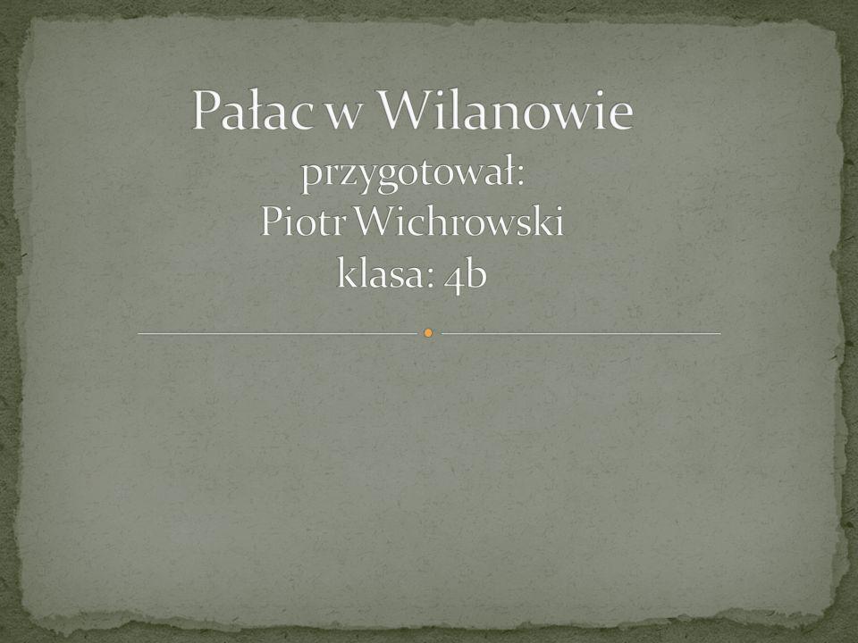 Pałac w Wilanowie przygotował: Piotr Wichrowski klasa: 4b