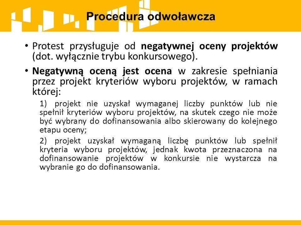 Procedura odwoławcza Protest przysługuje od negatywnej oceny projektów (dot. wyłącznie trybu konkursowego).