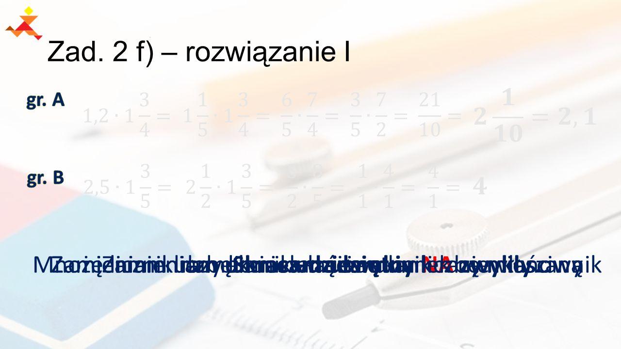 Zad. 2 f) – rozwiązanie I gr. A. 𝟐 𝟏 𝟏𝟎 =𝟐,𝟏. 1,2∙1 3 4 = 1 1 5 ∙1 3 4 = 6 5 ∙ 7 4 = 3 5 ∙ 7 2 =