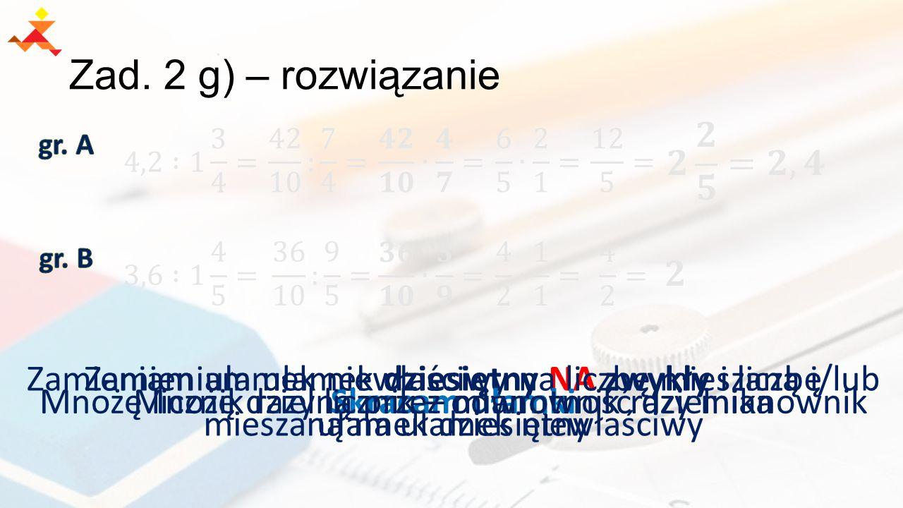 Zad. 2 g) – rozwiązanie 𝟐 𝟐 𝟓 =𝟐,𝟒. gr. A. 4,2 :1 3 4 = 42 10 : 7 4 = 𝟒𝟐 𝟏𝟎 ∙ 𝟒 𝟕 = 6 5 ∙ 2 1 =
