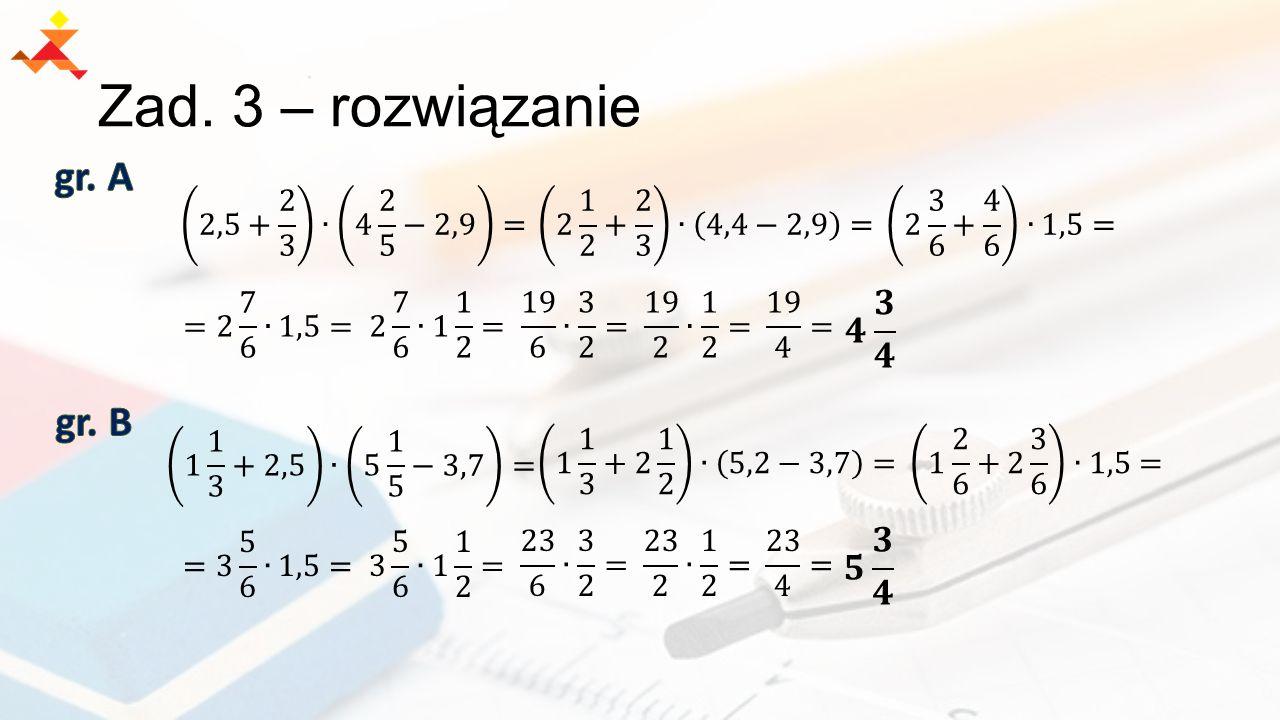 Zad. 3 – rozwiązanie gr. A gr. B 𝟒 𝟑 𝟒 𝟓 𝟑 𝟒 2,5+ 2 3 ∙ 4 2 5 −2,9 =