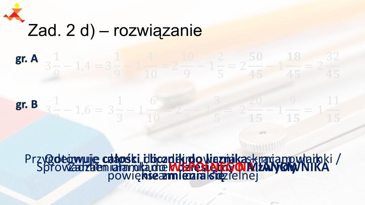 Zad. 2 d) – rozwiązanie gr. A. 3 1 9 −1,4= 3 1 9 −1 4 10 = 2 10 9 −1 2 5 = 2 𝟓𝟎 𝟒𝟓 −1 𝟏𝟖 𝟒𝟓 = 2 32 𝟒𝟓.