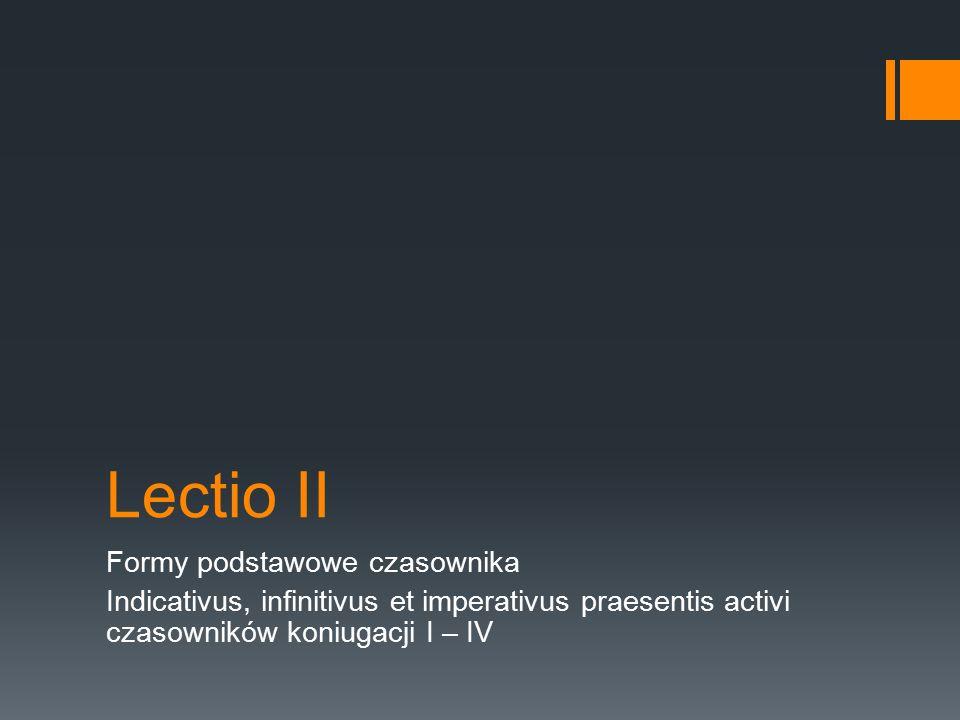Lectio II Formy podstawowe czasownika