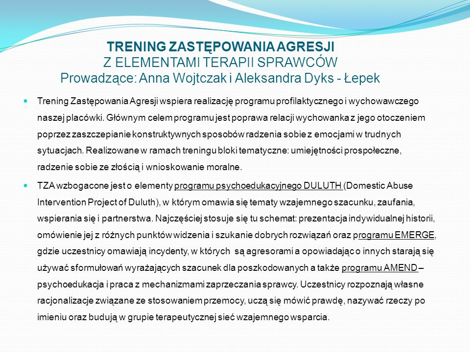 TRENING ZASTĘPOWANIA AGRESJI Z ELEMENTAMI TERAPII SPRAWCÓW Prowadzące: Anna Wojtczak i Aleksandra Dyks - Łepek