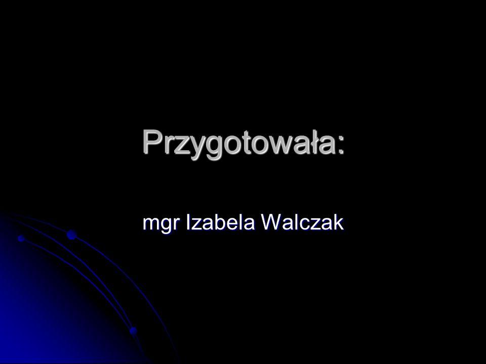 Przygotowała: mgr Izabela Walczak