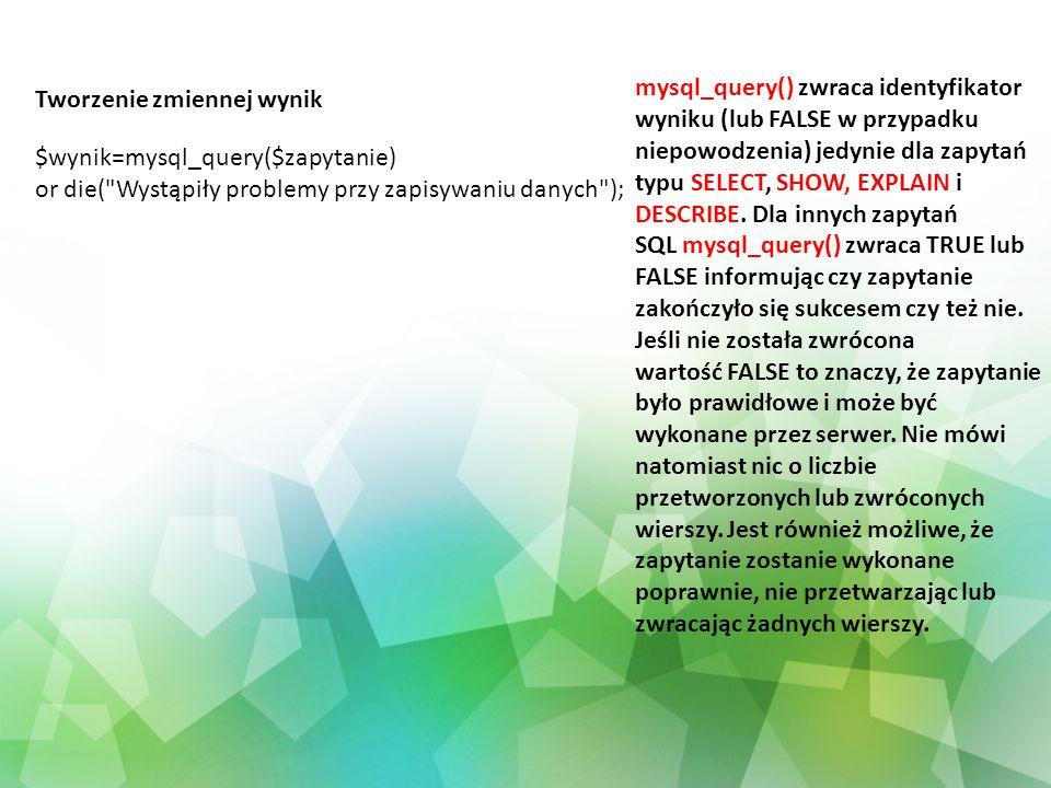 mysql_query() zwraca identyfikator wyniku (lub FALSE w przypadku niepowodzenia) jedynie dla zapytań typu SELECT, SHOW, EXPLAIN i DESCRIBE. Dla innych zapytań SQL mysql_query() zwraca TRUE lub FALSE informując czy zapytanie zakończyło się sukcesem czy też nie. Jeśli nie została zwrócona wartość FALSE to znaczy, że zapytanie było prawidłowe i może być wykonane przez serwer. Nie mówi natomiast nic o liczbie przetworzonych lub zwróconych wierszy. Jest również możliwe, że zapytanie zostanie wykonane poprawnie, nie przetwarzając lub zwracając żadnych wierszy.