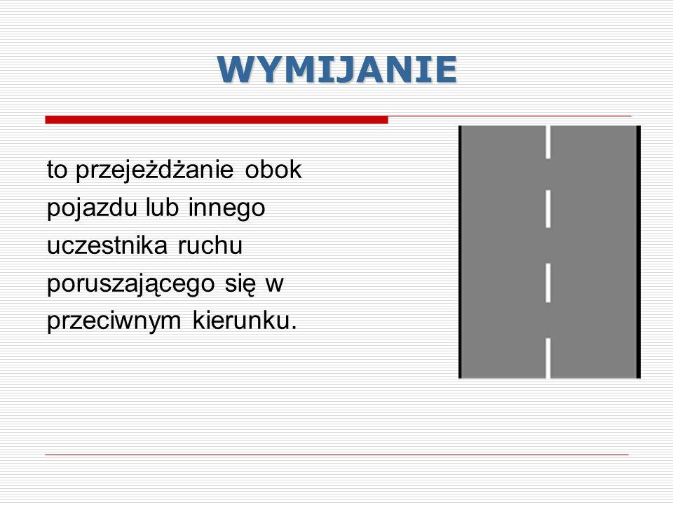 WYMIJANIE to przejeżdżanie obok pojazdu lub innego uczestnika ruchu poruszającego się w przeciwnym kierunku.