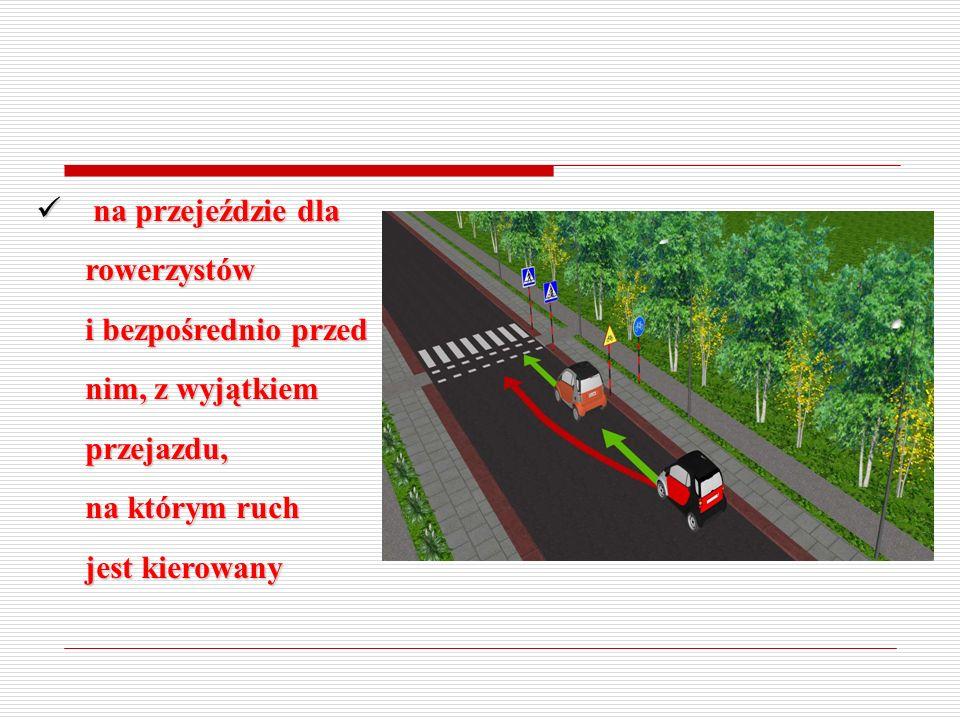 na przejeździe dla rowerzystów i bezpośrednio przed nim, z wyjątkiem przejazdu, na którym ruch jest kierowany