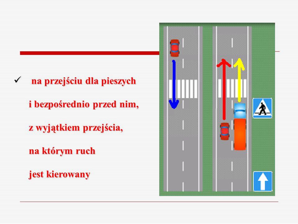 na przejściu dla pieszych i bezpośrednio przed nim, z wyjątkiem przejścia, na którym ruch jest kierowany