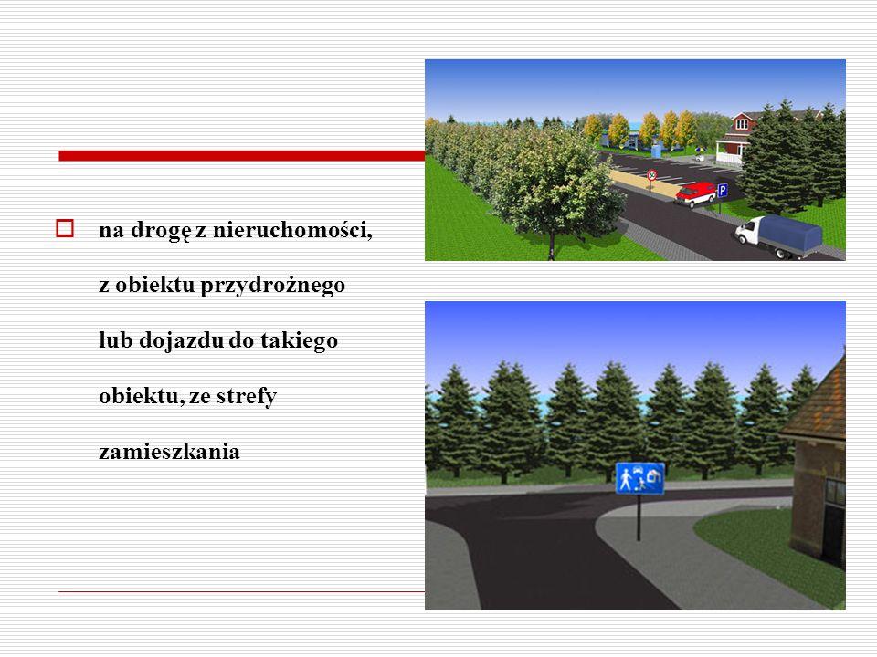 na drogę z nieruchomości, z obiektu przydrożnego lub dojazdu do takiego obiektu, ze strefy zamieszkania