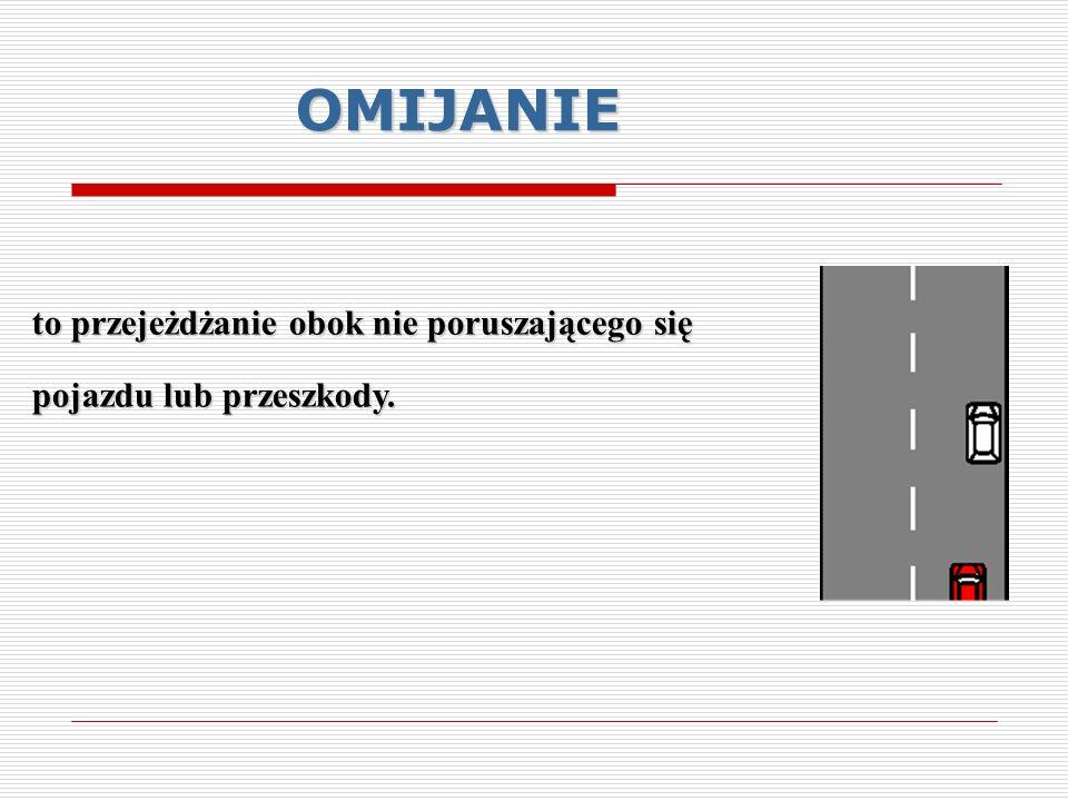 OMIJANIE to przejeżdżanie obok nie poruszającego się pojazdu lub przeszkody.