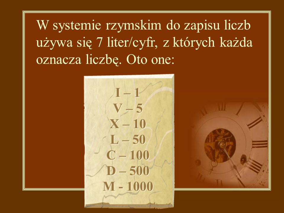 W systemie rzymskim do zapisu liczb używa się 7 liter/cyfr, z których każda oznacza liczbę. Oto one: