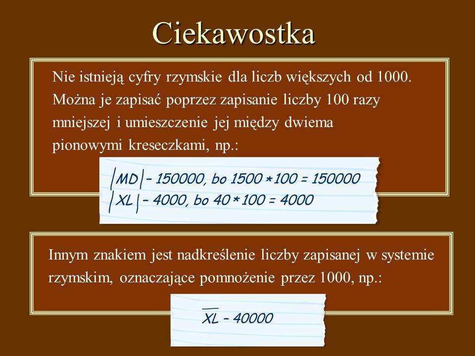 Ciekawostka Nie istnieją cyfry rzymskie dla liczb większych od 1000.