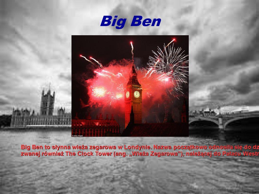 Big Ben Big Ben to słynna wieża zegarowa w Londynie. Nazwa początkowo odnosiła się do dzwonu ze St. Stephen's Tower (z ang. Wieża św. Szczepana),