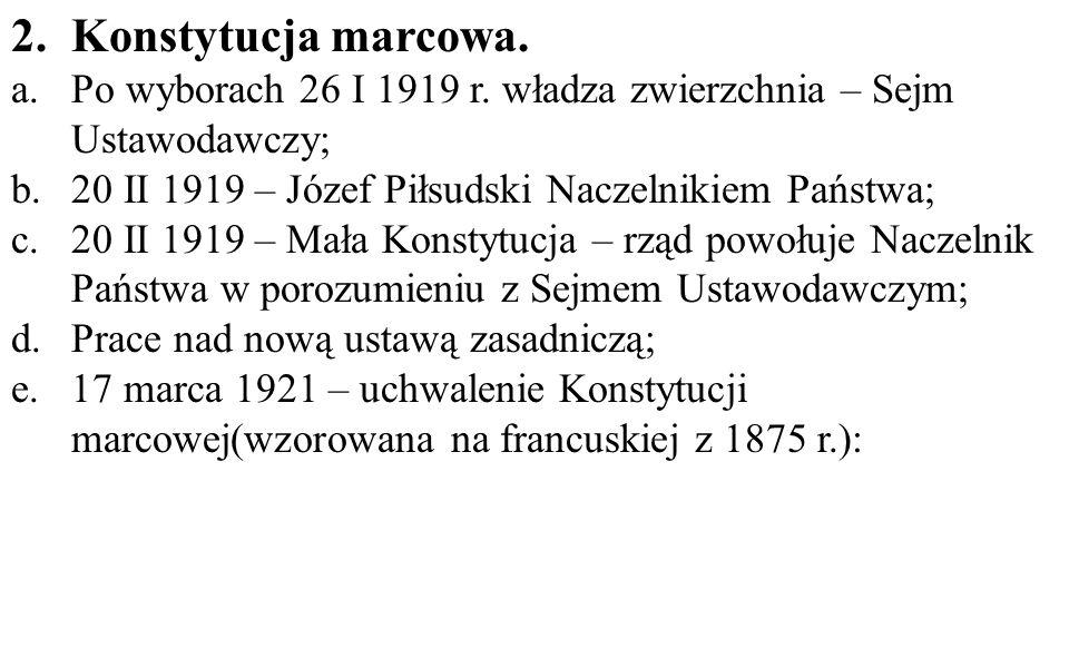 Konstytucja marcowa. Po wyborach 26 I 1919 r. władza zwierzchnia – Sejm Ustawodawczy; 20 II 1919 – Józef Piłsudski Naczelnikiem Państwa;