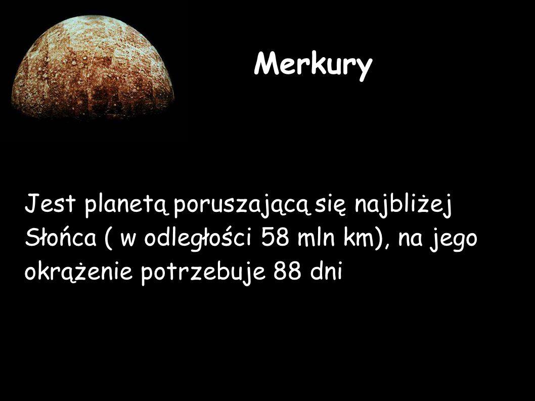 Merkury Jest planetą poruszającą się najbliżej Słońca ( w odległości 58 mln km), na jego okrążenie potrzebuje 88 dni.