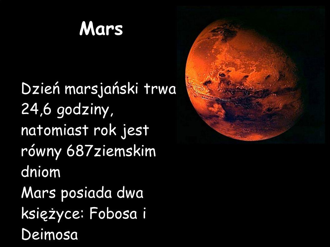 Mars Dzień marsjański trwa 24,6 godziny, natomiast rok jest równy 687ziemskim dniom.
