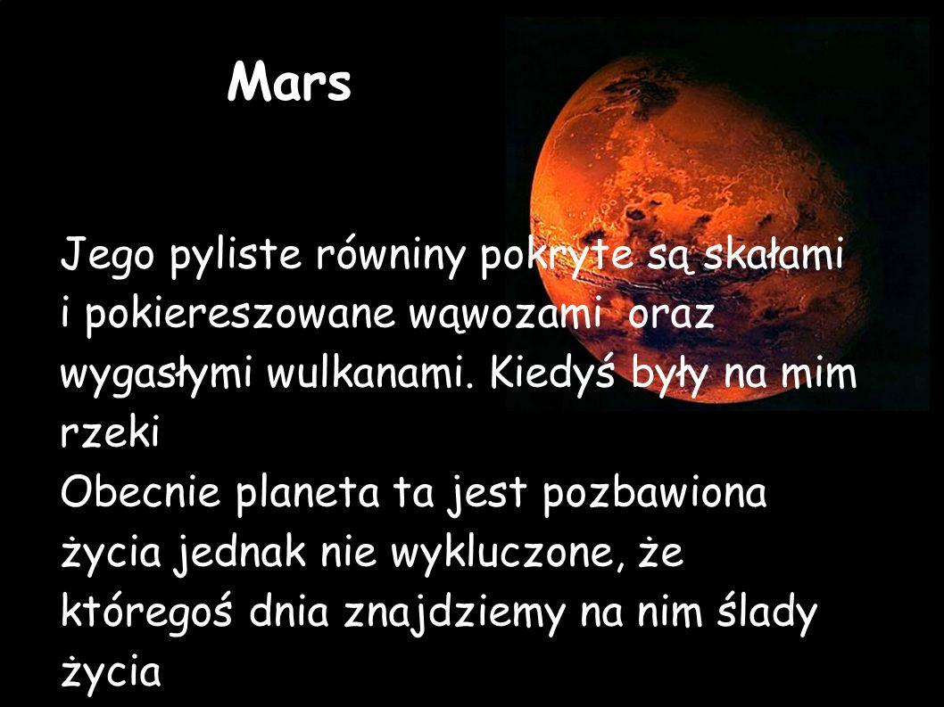 Mars Jego pyliste równiny pokryte są skałami i pokiereszowane wąwozami oraz wygasłymi wulkanami. Kiedyś były na mim rzeki.