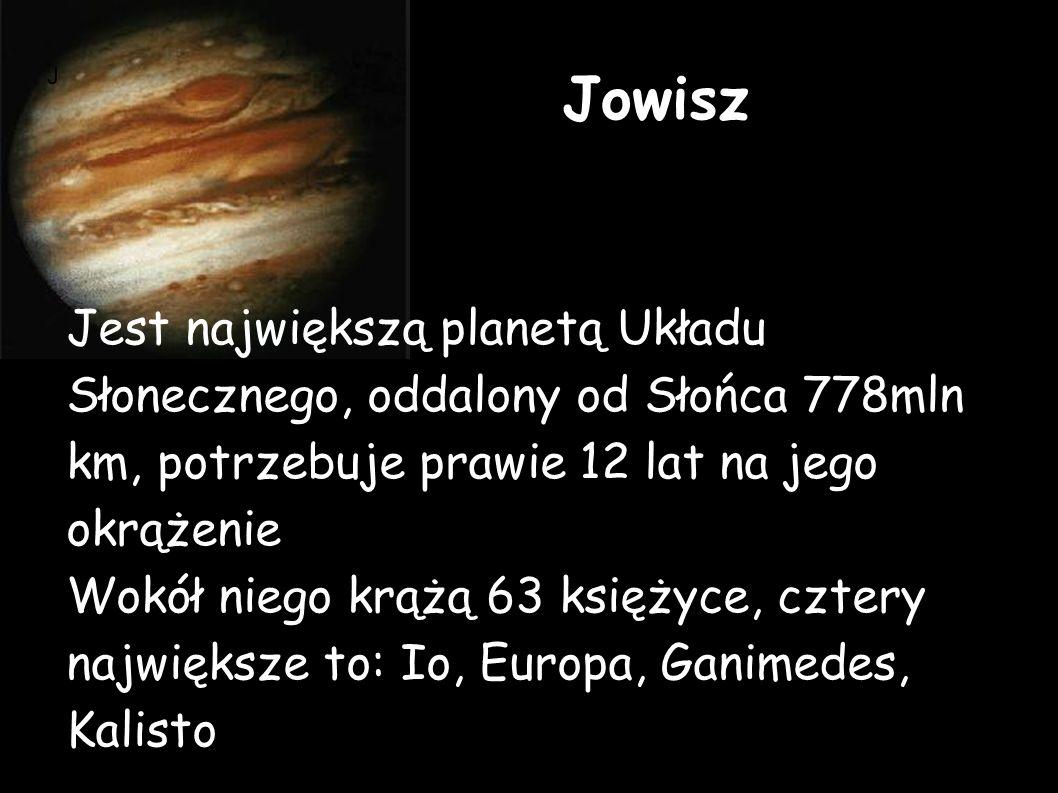 Jowisz Jest największą planetą Układu Słonecznego, oddalony od Słońca 778mln km, potrzebuje prawie 12 lat na jego okrążenie.