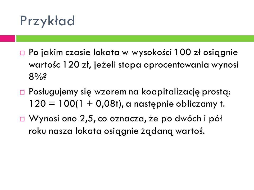Przykład Po jakim czasie lokata w wysokości 100 zł osiągnie wartośc 120 zł, jeżeli stopa oprocentowania wynosi 8%