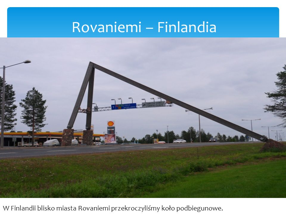 Rovaniemi – Finlandia W Finlandii blisko miasta Rovaniemi przekroczyliśmy koło podbiegunowe.