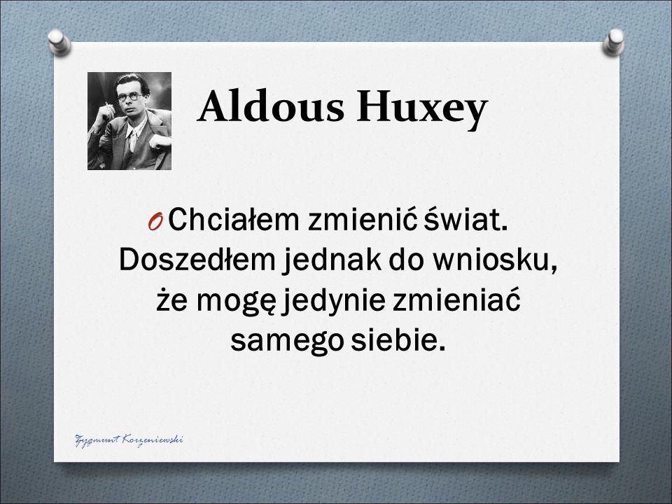 Aldous Huxey Chciałem zmienić świat. Doszedłem jednak do wniosku, że mogę jedynie zmieniać samego siebie.