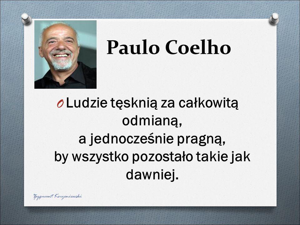 Paulo Coelho Ludzie tęsknią za całkowitą odmianą, a jednocześnie pragną, by wszystko pozostało takie jak dawniej.