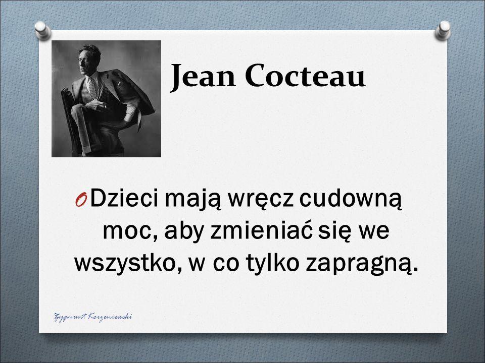 Jean Cocteau Dzieci mają wręcz cudowną moc, aby zmieniać się we wszystko, w co tylko zapragną.